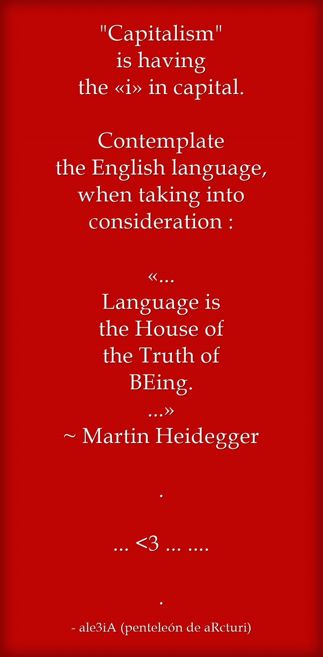 Capitalism is having the ,,i,, in capital. Contemplate the English language when taking into consideration . . ,,Language is the house of the Truth of BEing,,-Martin Heidegger . red