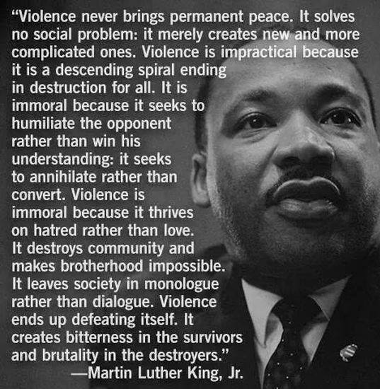Rev Dr Martin Luther King - on violence. Never brings permanent peace, solves no social problem, ends up defeating itself, destruction for all.