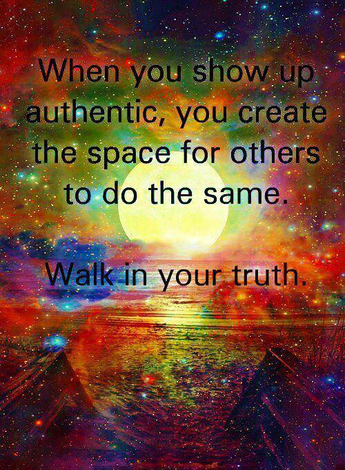 When You show up authentic, You create the space for others to do the same. Walk in Your Truth