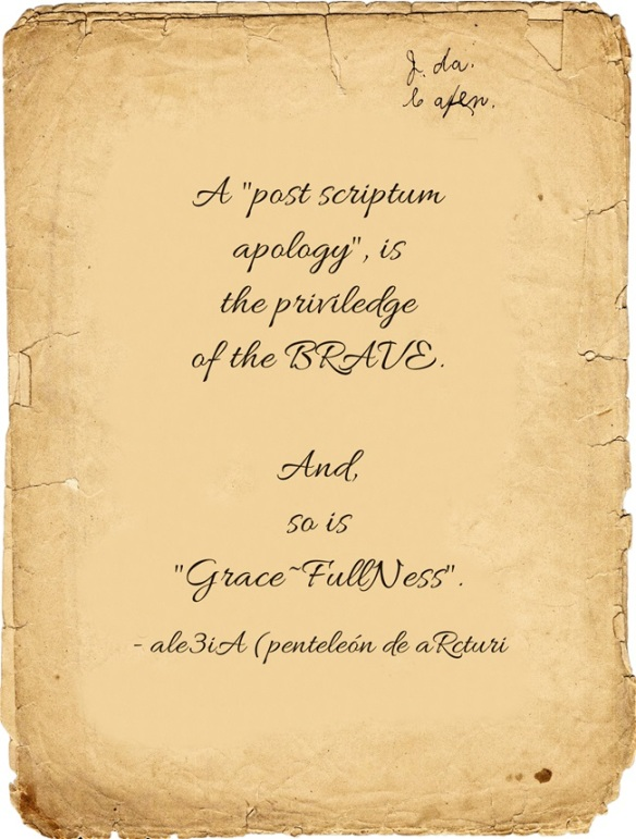 A ,,post scriptum apology,, is the priviledge of the BRAVE. And, so is ,,Grace-FullNess,,. old script