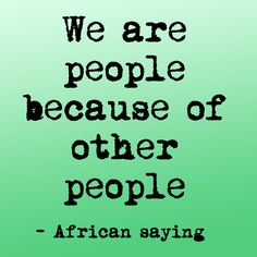 African saying - We are people because of other people