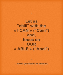 Let us chill with the ,,I CAN,, -Cain- and focus on OUR ,,ABLE,, -Abel- . orange