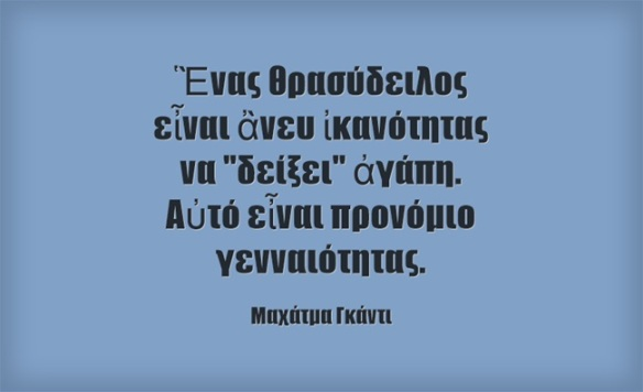Mahatma Gandhi - Ἓνας θρασύδειλος εἶναι ἂνευ ἰκανότητας να ,,δείξει,, ἀγάπη. Αὐτό εἶναι προνόμιο γενναιότητας.