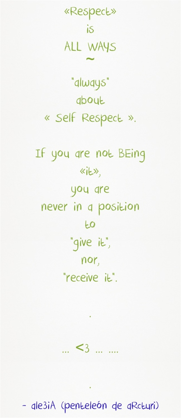 ,,Respect,, is ALL WAYS--always about ,,Self-Respect,,. If you are not BEing ,,it,, you are never in a position to ,,give it,, nor ,,receive it,,. green lettering