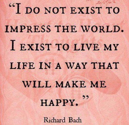 Richard Bach - I do not exist to impress the world. I exist to live my life in a way that will make me happy. ροζ