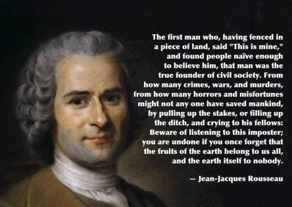 Rousseau - the first man who, having fenced in a piece of land, said -this is mine- and found people naive enough to believe him, was the true founder of civil society...
