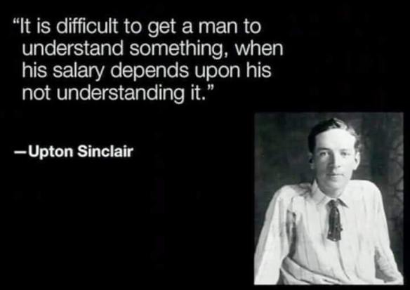 Upton Sinclair - It is difficult to get a man to understand something, when his salary depends upon his not understanding it.