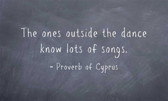 Proverb of Cyprus - The ones outside the dance know lots of songs.