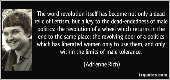Adrienne Rich - the word revolution relic of Leftism. of a wheel returning same place. door liberated women to use them upto male tolerance-patriarchy