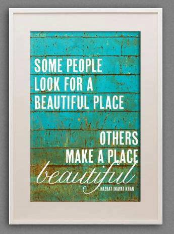 Hazrat Inayat Kran - Some people look for a beautiful place, others make a place Beauty-Full