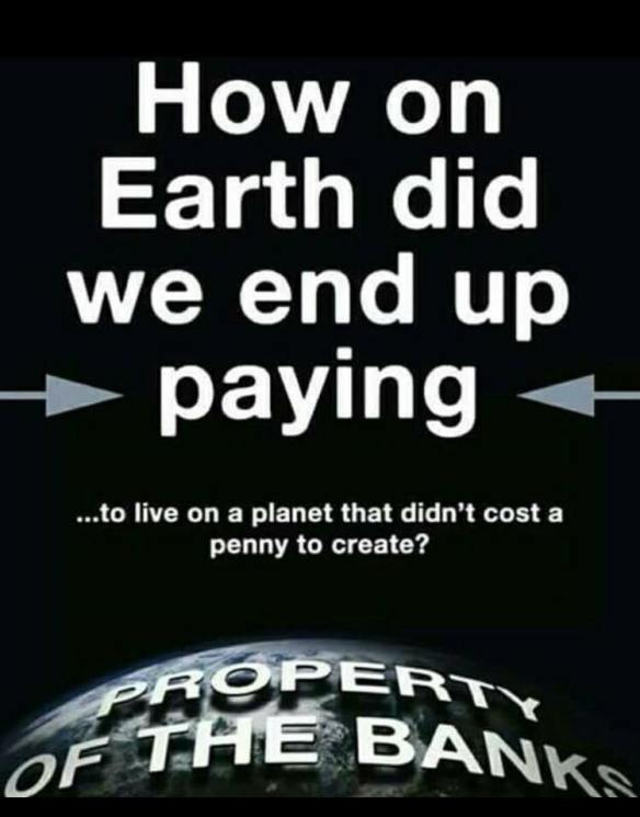 How on Earth did we end up paying ... to live on a planet that didn,t cost a penny to create.qM - PROPERTY OF BANKS written on the planet
