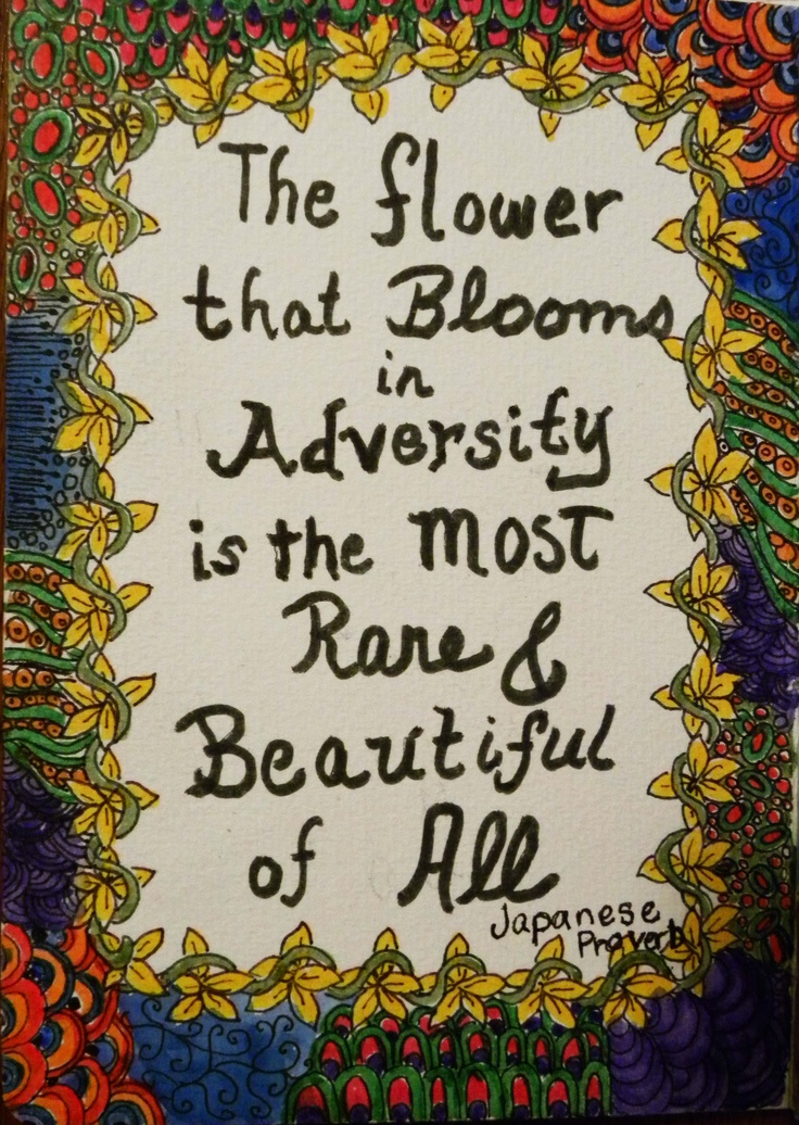 Japanese proverb - The flower that blooms in adversity is the most rare and beautiful of all.