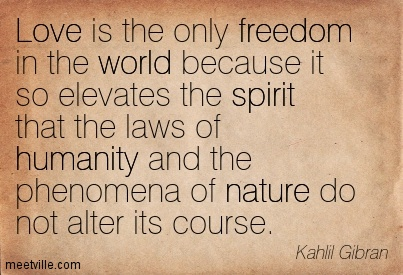 Khalil Gibran - love is the only freedom ...