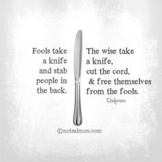 Knife - fools take it stab people in the back - Wise take it cut cord + free themselves from fools