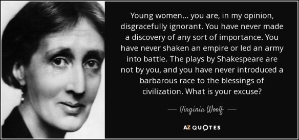 Virginia Woolf - young women ...what is Your excuse .Q