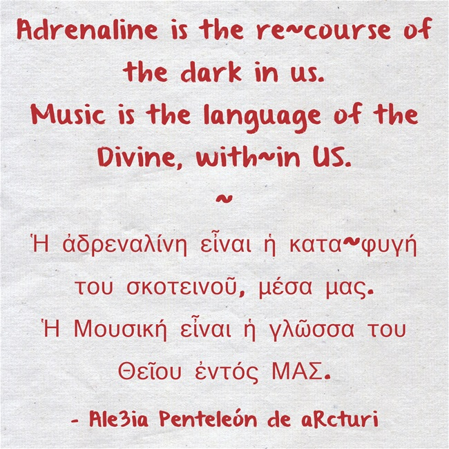 Adrenaline is the re-course of the dark in us. Music is the language of the Divine, with-in US. - Ἀδρεναλίνη = κατα-φυγῆ του σκοτεινοῦ μέσα μας. Μουσική εἶναι ἡ γλῶσσα του Θεῖου ἐντός ΜΑΣ ... red lettering