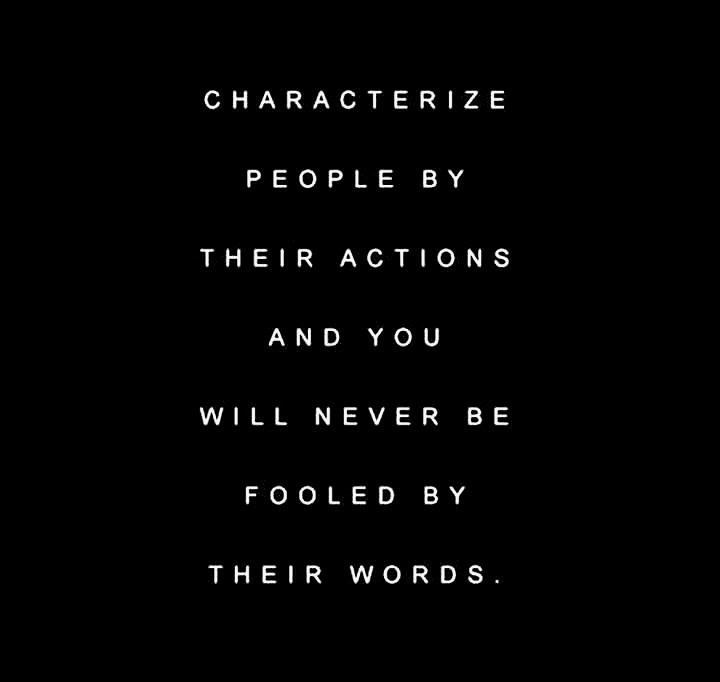 CHARACTERIZE PEOPLE BY THEIR ACTIONS AND YOU WILL NEVER BE FOOLED BY THEIR WORDS.