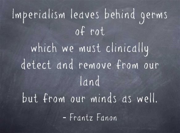Frantz Fanon - Imperialism leaves behind werms of rot which we must clinically detect and remove from our land but from our minds as well. .blackboard