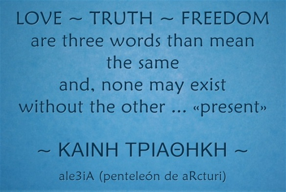 LOVE-TRUTH-FREEDOM are 3 words that mean the same and none may exist without the other present