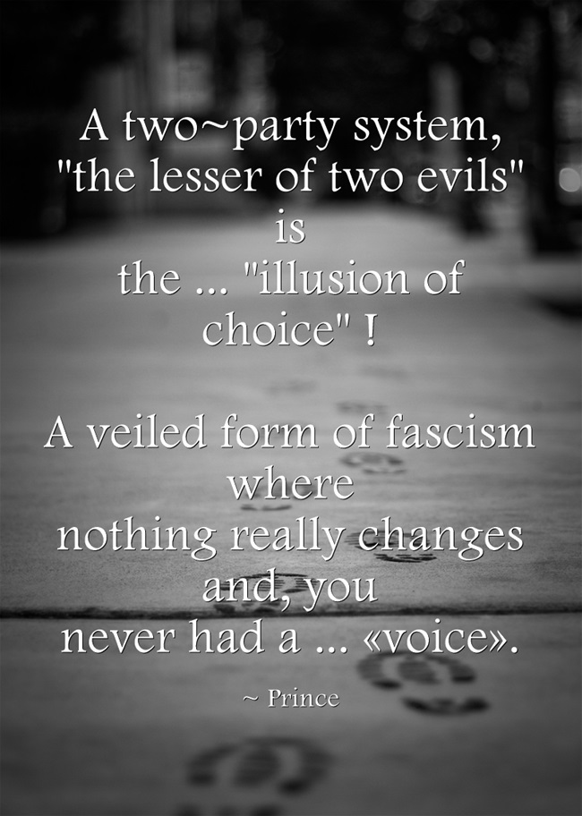 Prince - A two-party system, the lesser of two evils, is the illution of choice. A veiled form of fascism where nothing really changes and you, never had a voice . concrete boot-prints
