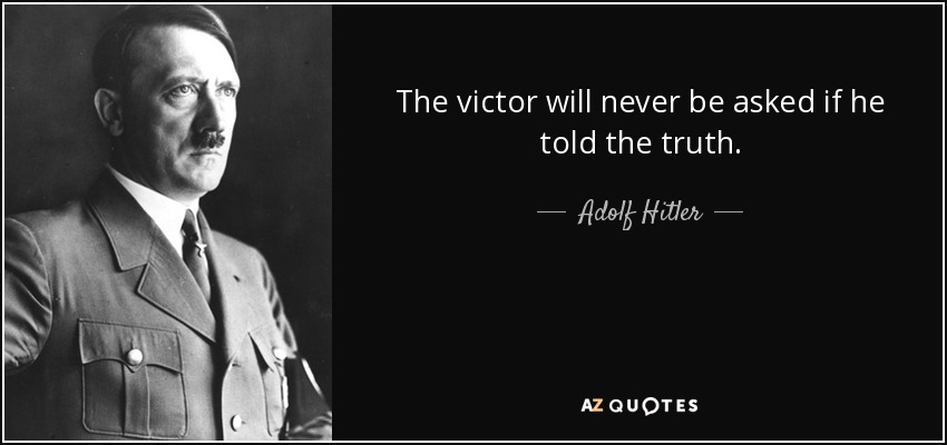 Adolf Hitler - The victor will never be asked if he told the truth.