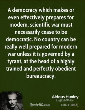 Aldous Huxley - a democracy well prepared for modern war ceases to be democratic, governed by a tyrrant with bureaucracy
