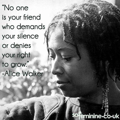 Alice Walker - No one is your friend who demands your silence or denies your right to grow.