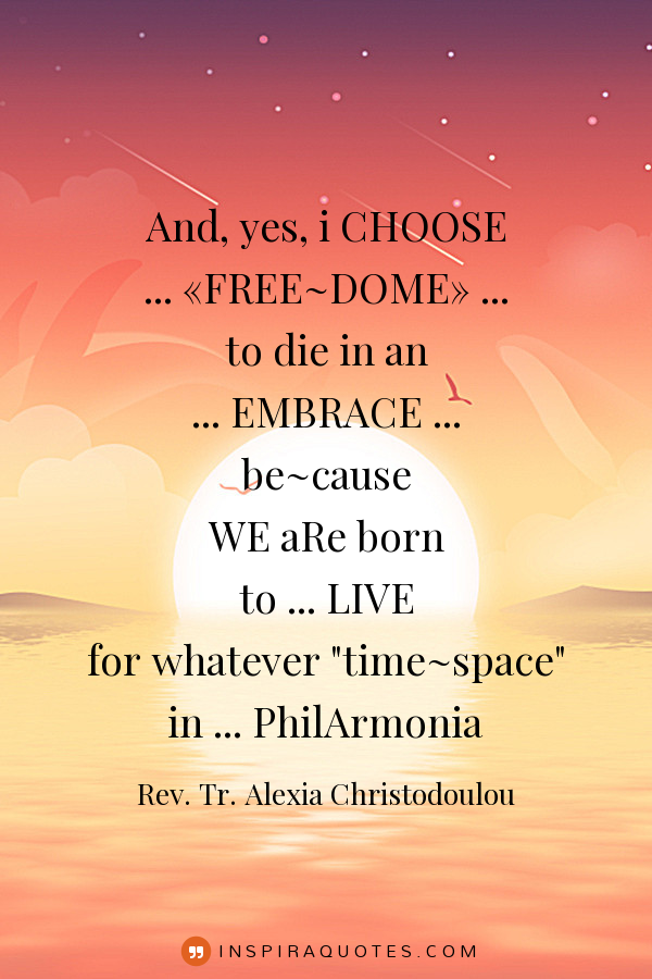 And, yes, i CHOOSE ,,FREE-DOME,, to die in an EMBRACE be-cause WE aRe born to LIVE for whatever ,,time-space,, in PhilArmonia . sun