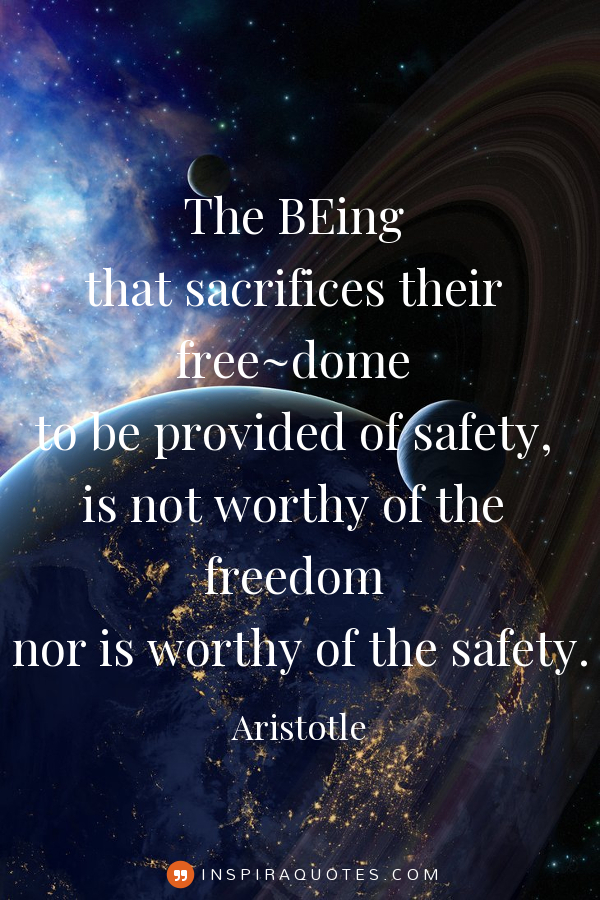 Aristotle - The BEing that sacrifices their freedom to be provided of safety, is not worthy of the freedom nor is worthy of the safety. inspiraquote