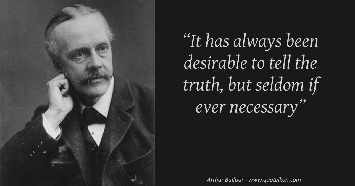 Arthur Balfour - It has always been desirable to tell the truth, but seldom if ever, necessary