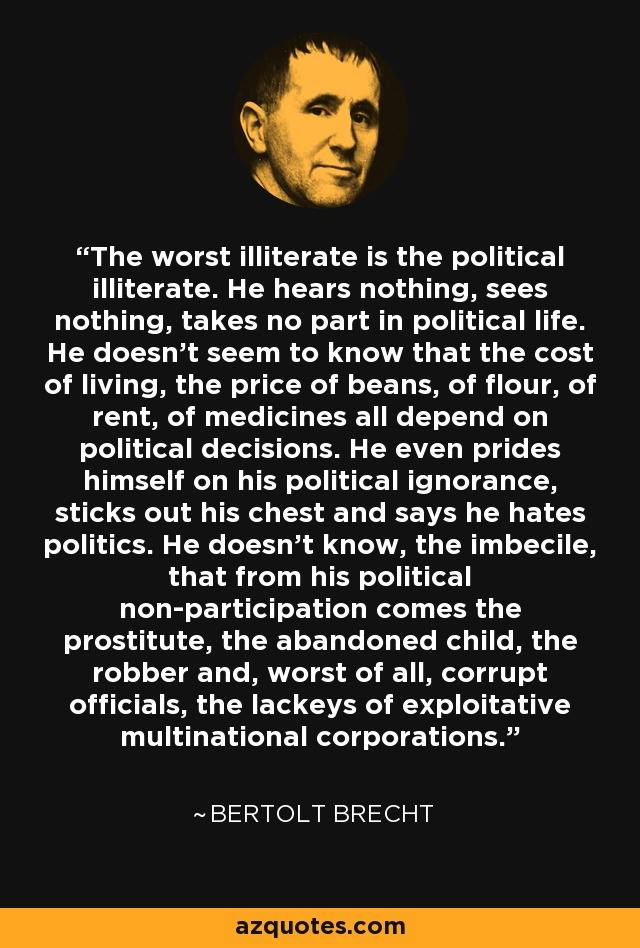 Bertolt Brecht - The worst illiterate is the political ... from non-participation comes the prostitute,abandoned child,robber+THE worst=corrupt officials=lackeys of exploitative multinational corporations