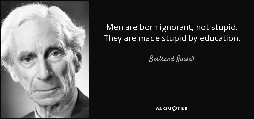 Bertrand Russell - men-are-born-ignorant-not-stupid-they-are-made-stupid-by-education