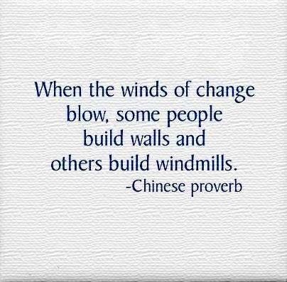 Chinese proverb - When the Winds of Change Blow, some people build walls, others build WindMills.
