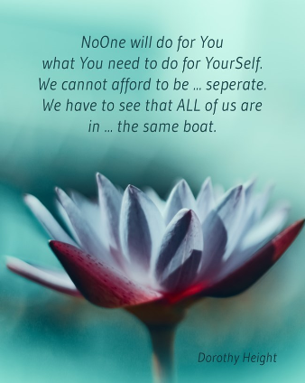Dorothy Heights - noone will do for you what you need to do for YourSelf. We cannot afford to be seperate. We have to see that ALL of us are in the same boat. lotus.QM