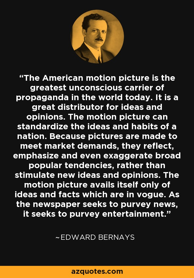 Edward Bernays - propaganda + motion pictures movies film industry ... As the newspaper seeks to purvey news, it seeks to purvey enteratinment.