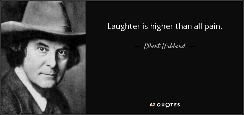 Elbert Hubbard - Laughter is higher than all pain.