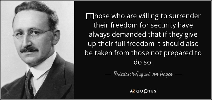 Friedrich August von Hayek - T-hose who are willing to surrender their freedom for security have always demanded...it should be taken from those not prepared to do so.
