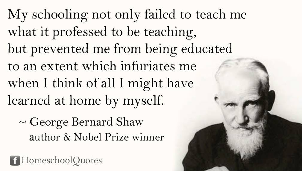 George Bernard Shaw - schooling not only failed to teach me
