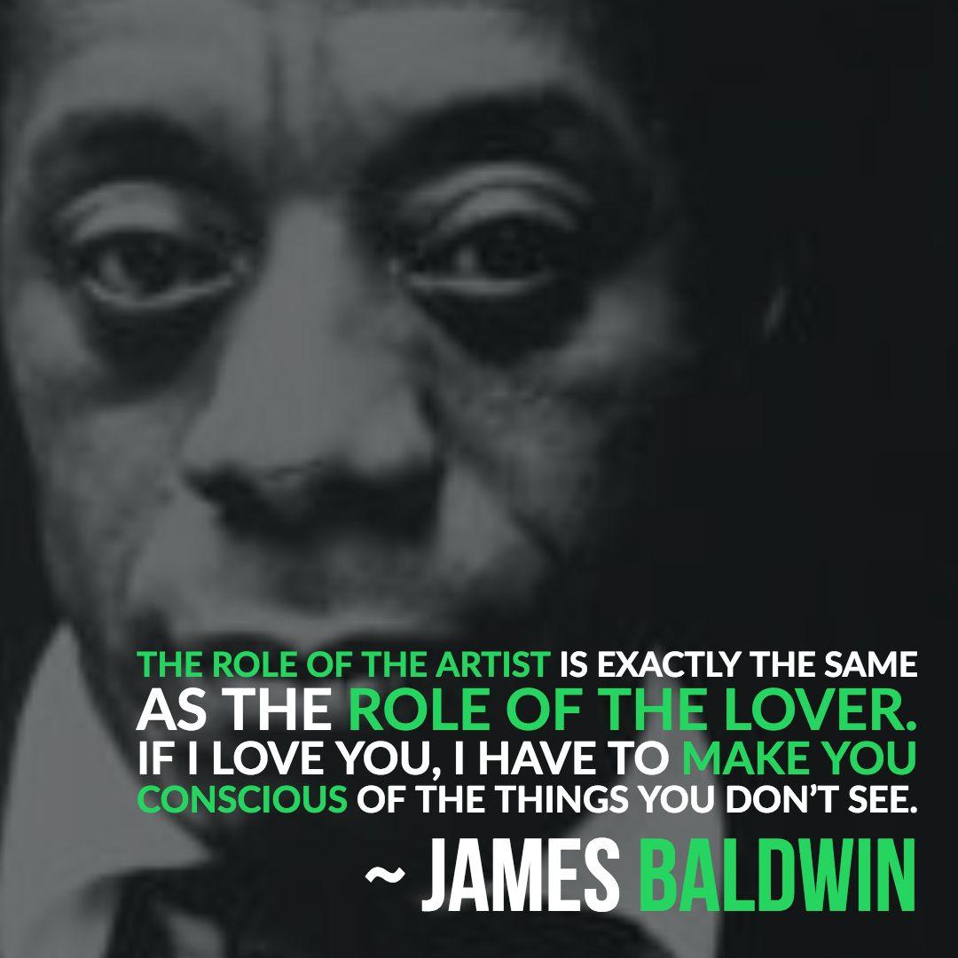 James Baldwin - The role of the artist is exactly the same as the role of the lover. If i love you, i have to make you conscious of the things you dont see. b+w photo some green wording