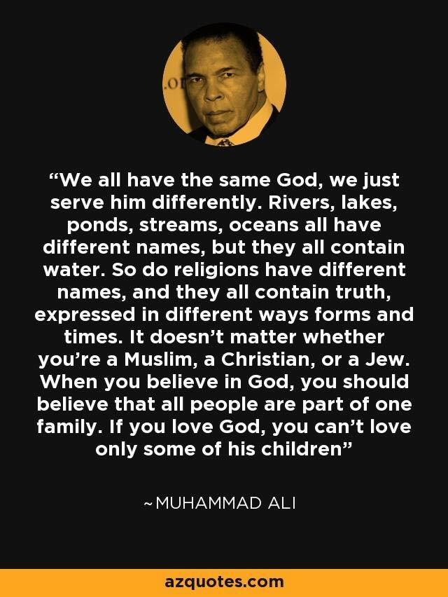 Muhammad Ali - rivers, strams, lakes, seas, oceans all have water. so all religions have Truth. ALL children of God -the Divine Self