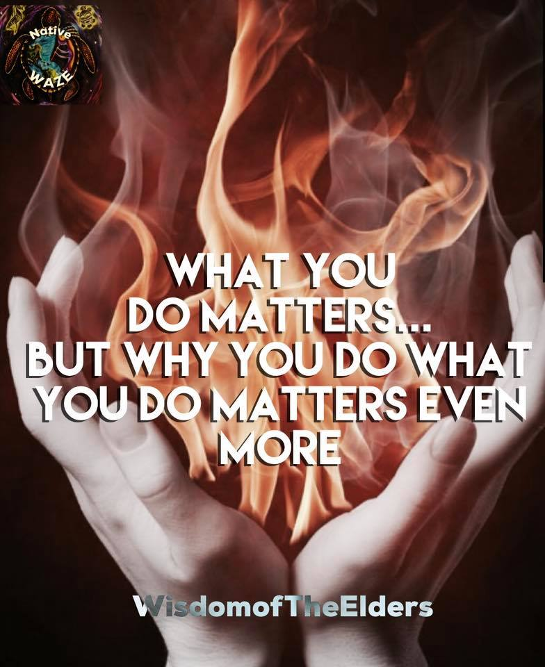 Native America - Wisdom of the Elders - What You do matters ... But, WHY You do what You do, matters even more