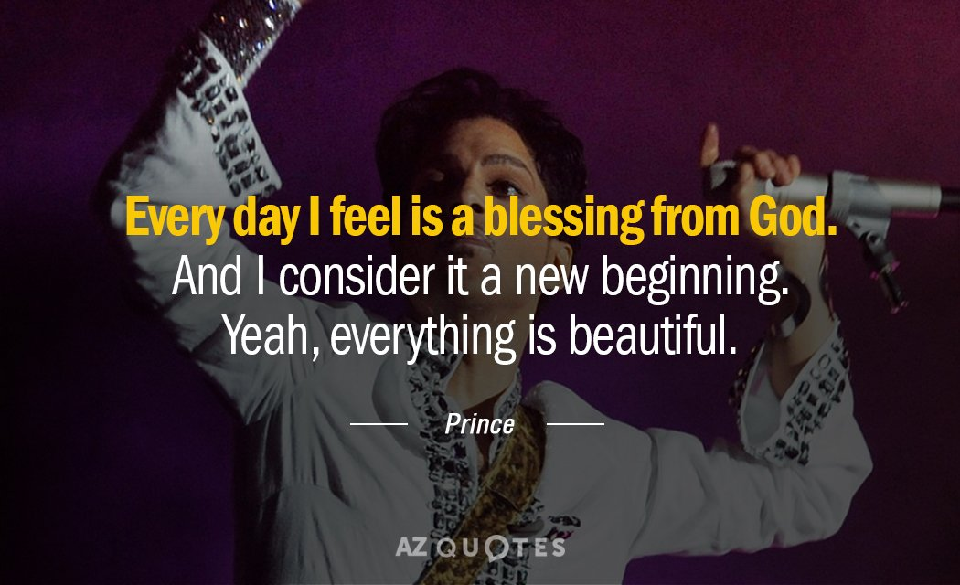 Prince - Every day i feel is a blessing from God. And i consider it a new beginning. Yeah, everything is beauty-full
