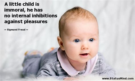 Sigmund Freud - a little child is immoral, he has no internal inhibitions against pleasures ... misanthrope, misopaidas