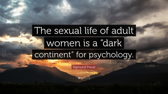 Sigmund Freud - the sexual life of adult women is a ,,dark continent,, for psychology . misogyny