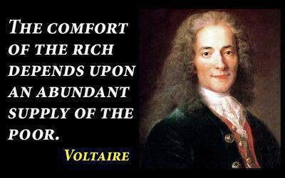 Voltaire - comfort of th rich depends upon an abundant supply of the poor
