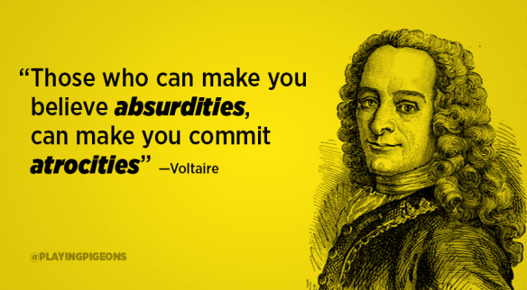 Voltaire - those who can make You BElive absurities, can make You commit atrocities