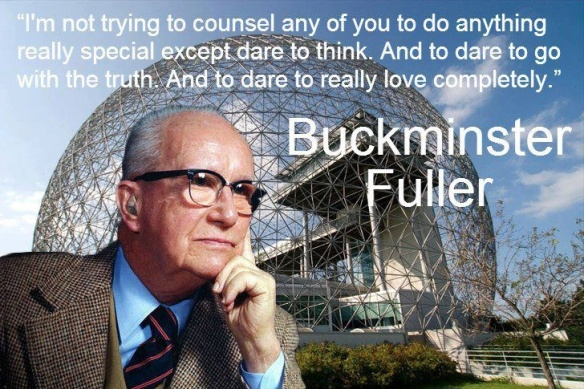 BBuckminster Fuller - I,m not trying to counsel any of You to do anything really special except dare to think. And to dare to go with the truth. And to dare to really love completely.