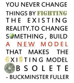 Buckminster Fuller - You never change something by fighting the existng reality. To change something build a new model that makes the existing model obsolete. - toyfull