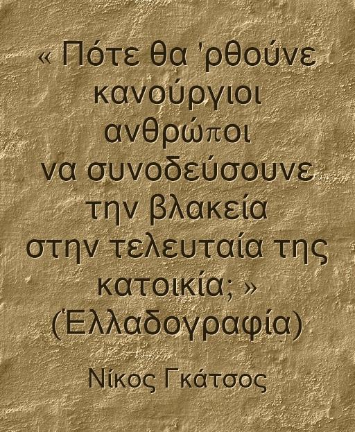 Νίκος Γκάτσος - Πότε θα ρθουνε καινουργιοι ανθρωποι να συνοδεύσουνε τη βλακεια στην τελευταια της κατοικία.QM .τοίχος ἀσβεστωμένος