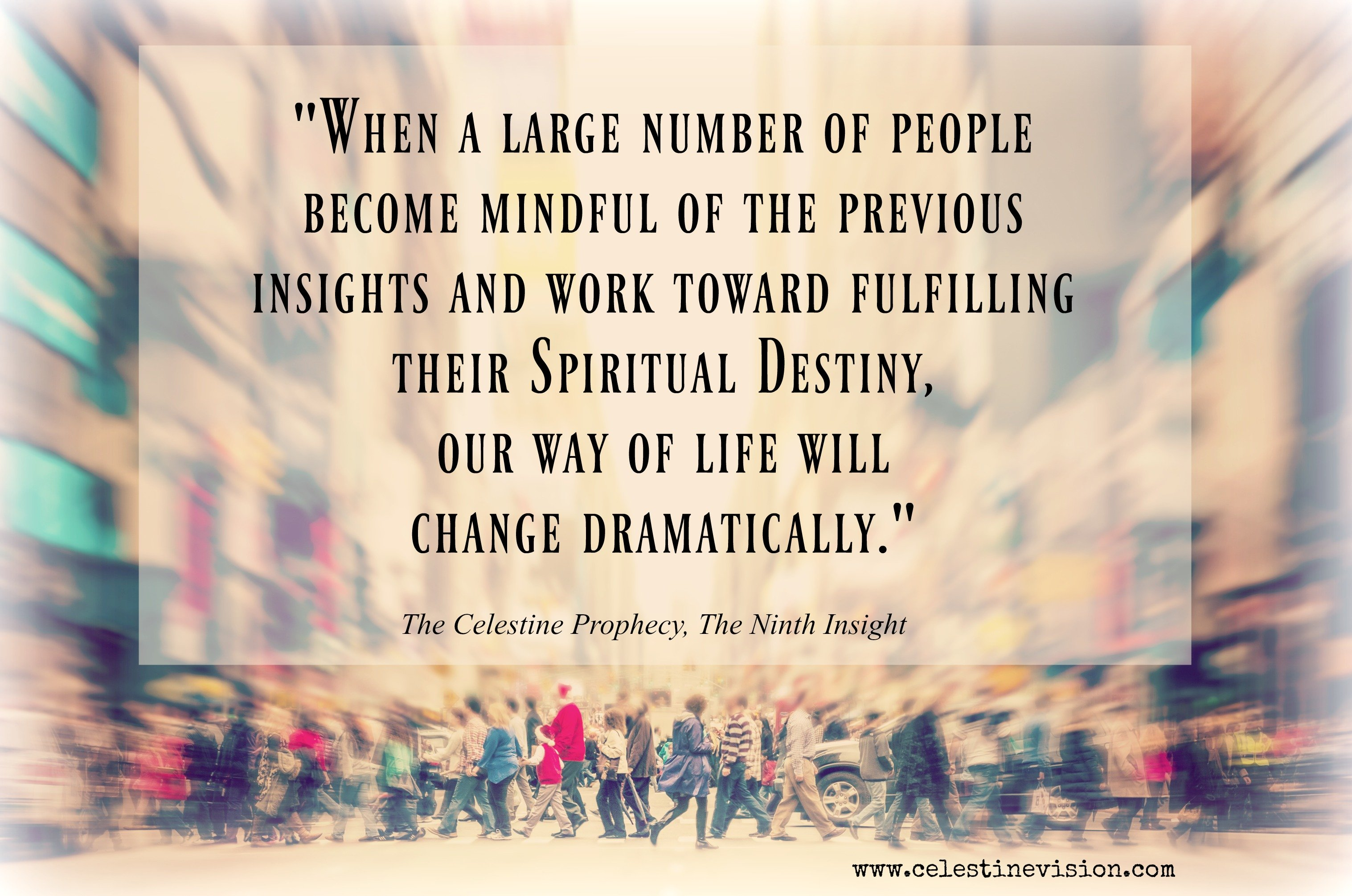 Celestine - When a large number of people BeCome MindFull of the previous INsights nd Work toward Full-Filling their Spiritual Destiny, OUR Way of Life WILL Change Dramatically. The 9th INsight